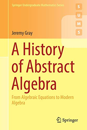 A History of Abstract Algebra: From Algebraic Equations to Modern Algebra (Springer Undergraduate Mathematics Series)