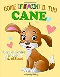 come immagini il tuo cane: un fantastico libro di attività sui cani per bambini dai 4 agli 8 anni per disegnare, colorare, imparare svolgendo esercizi ... labirinti, trova le differenze ed altro.