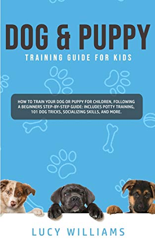 Dog & Puppy Training Guide for Kids: How to Train Your Dog or Puppy for Children, Following a Beginners Step-By-Step guide: Includes Potty Training, 101 Dog Tricks, Socializing Skills, and More.