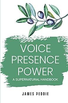 Voice, Presence, Power: -A Supernatural Handbook by [James Peddie]