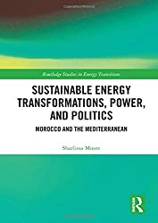 Sustainable Energy Transformations, Power And Politics: Morocco And The Mediterranean (Routledge Studies In Energy Transitions) 1st Edition