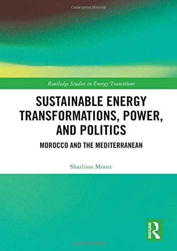 Sustainable Energy Transformations, Power and Politics: Morocco and the Mediterranean (Routledge Studies in Energy Transitions)
