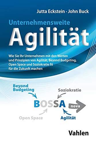 Unternehmensweite Agilität: Wie Sie Ihr Unternehmen mit den Werten und Prinzipien von Agilität, Beyond Budgeting, Open Space und Soziokratie fit für die Zukunft machen