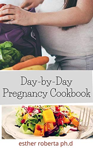 Day-by-Day Pregnancy Cookbook: Prefect Day-by-Day Nutrition Guide and Cookbook Till Delivery