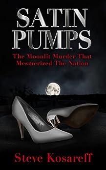 [Steve Kosareff]のSatin Pumps: The Moonlit Murder That Mesmerized The Nation (English Edition)