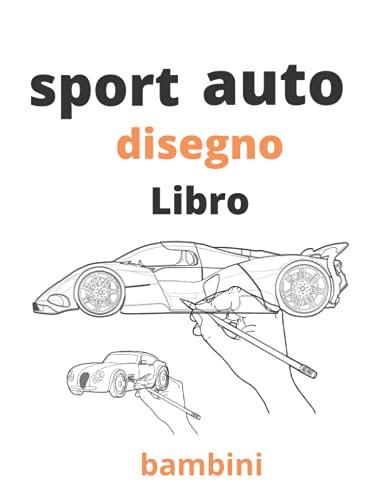 Sport auto disegno libro: Come disegnare auto sportive: una collezione di lamborghini, bentley, bugatti, porsche, mercedes benz, Ferrari e molti ... per bambini, ragazzi, uomini e adulti