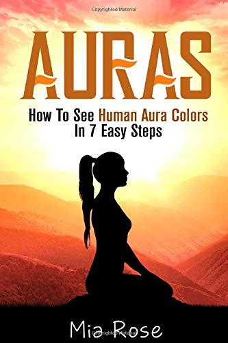 Auras: How To See Human Aura Colors In 7 Easy Steps (Auras, Reiki, Chakras, Meditation, Pyschic Development)