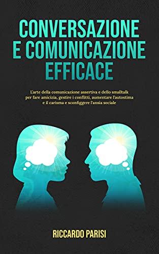 Conversazione e Comunicazione Efficace: L'arte della comunicazione assertiva e dello smalltalk per fare amicizia, gestire i conflitti, aumentare l'autostima e il carisma e sconfiggere l'ansia sociale