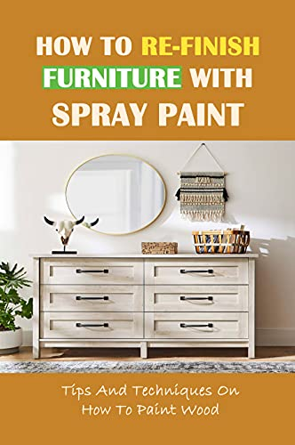 How To Re-Finish Furniture With Spray Paint: Tips And Techniques On How To Paint Wood: Equipment For Spray Painting (English Edition)