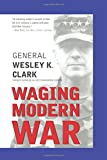 Waging Modern War: Bosnia, Kosovo, and the Future of Conflict - Wesley K. Clark
