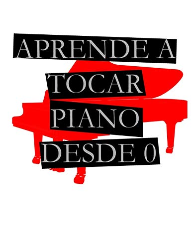 APRENDE A TOCAR PIANO DESDE 0: Para Piano, Teclado Y Sintetizador