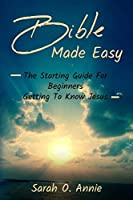 Bible Made Easy: The Starting Guide For Beginners Getting To Know Jesus Christ
