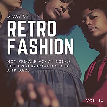 Divas Of Retro Fashion - Hot Female Vocal Songs For Underground Clubs And Bars, Vol. 18