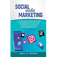 SOCIAL MEDIA MARKETING: La guida completa per incrementare il tuo business online con i social network, scopri i segreti per sponsorizzare, promuovere campagne pubblicitarie e guadagnare su internet
