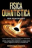 Fisica Quantistica Per Principianti: Impara in Modo Semplice Le Teorie dei Buchi Neri e della Relatività | Scopri L'Energia dell'Universo, la Connessione Spazio-Tempo e le Particelle Elementari