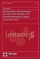 Die Rezeption Und Konvergenz Des Deutschen Handels- Und Gesellschaftsrechts in Japan: Gesammelte Schriften