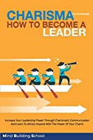 Charisma - How to Become a Leader: Increase Your Leadership Power through Charismatic Communication and Learn to Attract Everyone with the Power of your Charm