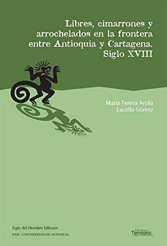 Libres, cimarrones y arrochelados en la frontera entre Antioquia y Cartagena: Siglo XVIII (Estudios de Territorio) (Spanish Edition)