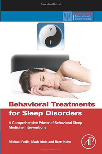 Compare Textbook Prices for Behavioral Treatments for Sleep Disorders: A Comprehensive Primer of Behavioral Sleep Medicine Interventions Practical Resources for the Mental Health Professional 1 Edition ISBN 9780323164290 by Perlis, Michael L.,Aloia, Mark,Kuhn, Brett
