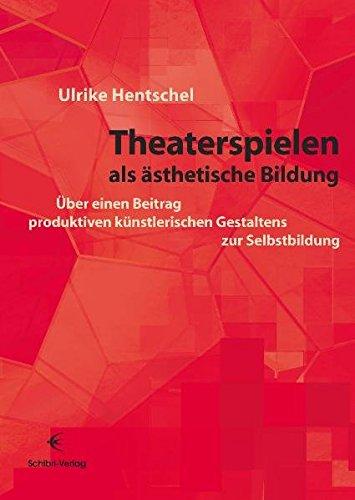 Theaterspielen als ästhetische Bildung: Über einen Beitrag produktiven künstlerischen Gestaltens zur Selbstbildung