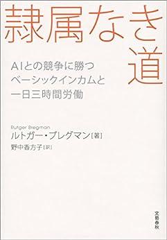 [ルトガー・ブレグマン, 野中香方子]の隷属なき道 AIとの競争に勝つ ベーシックインカムと一日三時間労働 (文春e-book)