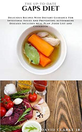 THE UP-TO-DATE GAPS DIET: Delicious Recipes With Dietary Guidance For Intestinal Issues And Preventing Autoimmune Diseases Includes Meal Plan ,Food List and Cookbook