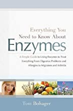 Everything You Need to Know About Enzymes: A Simple Guide to Using Enzymes to Treat Everything from Digestive Problems and Allergies to Migraines and Arthritis