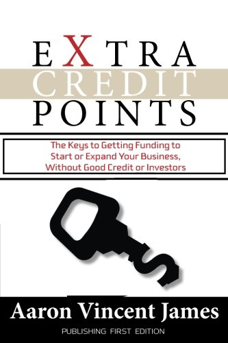 Extra Credit Points: The Keys to Getting Funding to Start or Expand Your Business, Without Good Credit or Investors