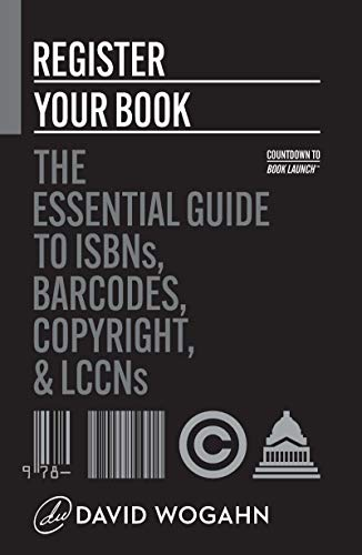 Register Your Book: The Essential Guide to ISBNs, Barcodes, Copyright, and LCCNs...