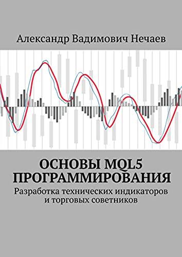 Основы MQL5 программирования: Разработка технических индикаторов иторговых советников (Russian Edition)