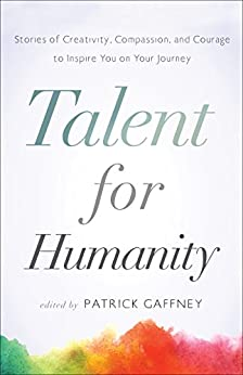 [Patrick Gaffney]のTalent for Humanity: Stories of Creativity, Compassion, and Courage: To Inspire You on Your Journey (English Edition)