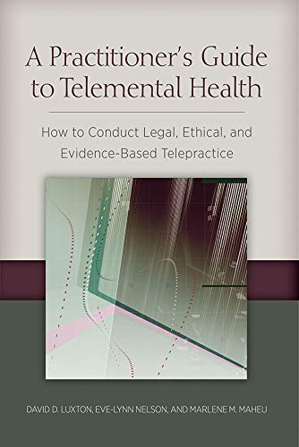 A Practitioners Guide to Telemental Health: How to Conduct Legal, Ethical, and Evidence-Based Telepractice