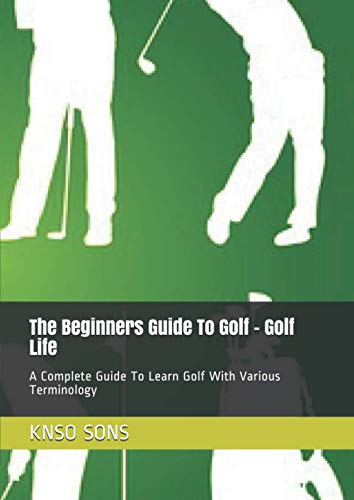 The Beginners Guide To Golf - Golf Life: A Complete Guide To Learn Golf With Various Terminology