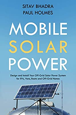 Mobile Solar Power: Design and Install Your Off-Grid Solar Power System for RVs, Vans, Boats and Off-Grid Homes - A Handbook for Photovoltaics with Batteries.