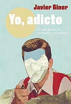 Yo, adicto: Un relato personal de dependencia y reconciliación de [Javier Giner]