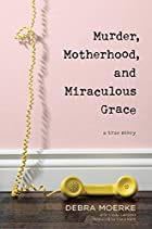 Murder, Motherhood, and Miraculous Grace: A True Story