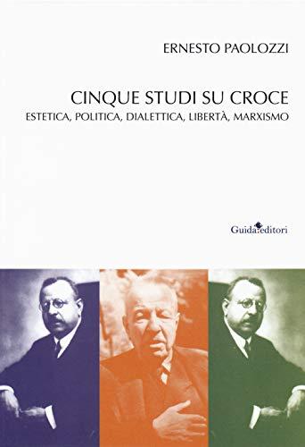 Cinque studi su Benedetto Croce. Estetica, politica, dialettica, libertà, marxismo