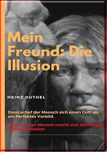 Mein Freund: Die Illusion: Dann schuf der Mensch sich einen Gott als ein Perfektes Vorbild von [Heinz Duthel]