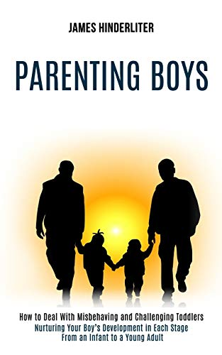 Parenting Boys: How to Deal With Misbehaving and Challenging Toddlers (Nurturing Your Boy's Development in Each Stage From an Infant to a Young Adult)