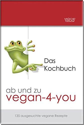 ab und zu vegan-4-you: Das Kochbuch: 135 ausgesuchte vegane Rezepte (alle mit Fotos)