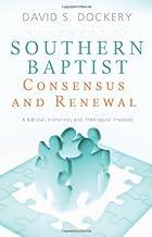 Southern Baptist Consensus and Renewal: A Biblical, Historical, and Theological Proposal