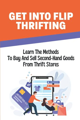 Get Into Flip Thrifting: Learn The Methods To Buy And Sell Second-Hand Goods From Thrift Stores: Learn The Way To Sell An Item