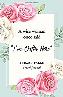 """A wise woman once said """"I'm outta here"""" Iguazu Falls Travel Journal: Travel Planner, Includes To-Do Before Leaving, Catego..."""
