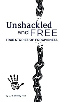 Unshackled and Free:  True Stories of Forgiveness by [CJ Hitz, Shelley Hitz, Heather Hart]