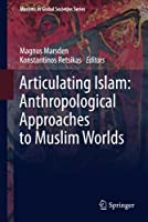 Articulating Islam: Anthropological Approaches to Muslim Worlds (Muslims in Global Societies Series, 6)