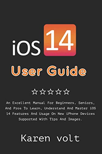 iOS 14 User Guide: An Excellent Manual For Beginners, Seniors, And Pros To Learn, Understand And Master iOS 14 Features And Usage On New iPhone Devices Supported With Tips And Images.