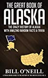 The Great Book of Alaska: The Crazy History of Alaska with Amazing Random Facts & Trivia (A Trivia Nerds Guide to the History of the Us) (VOL.5)