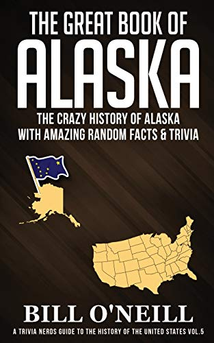 Compare Textbook Prices for The Great Book of Alaska: The Crazy History of Alaska with Amazing Random Facts & Trivia A Trivia Nerds Guide to the History of the Us VOL.5  ISBN 9781648450068 by O'Neill, Bill
