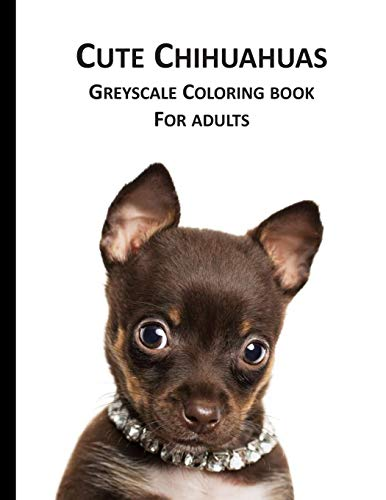 Cute Chihuahuas Greyscale Coloring Book for Adults: Adorable Pets to color not only for dog owners
