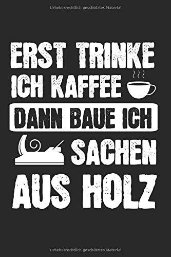 Erst Trinke Ich Kaffee Dann Baue Ich Sachen Aus Holz: Holz & Tischler Notizbuch 6'x9' Zimmermann Geschenk für Handwerker & Zimmerer